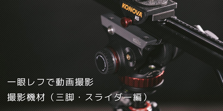 一眼レフの動画撮影で使っている三脚・スライダー編