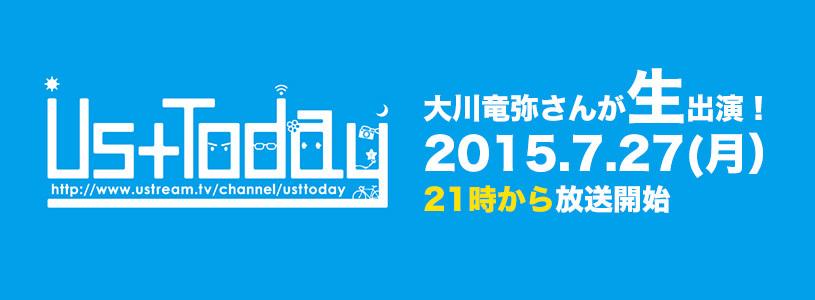 2015.7.27(月)のUstTodayに大川さんが生出演!21時~みんな見てね